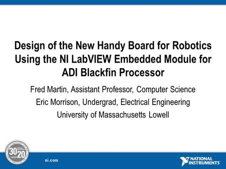 Design of the New Handy Board for Robotics Using the NI LabVIEW Embedded Module for ADI Blackfin Processor Fred Martin, Assistant Professor, Computer Science.