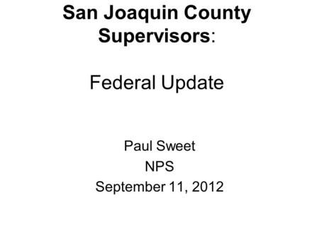San Joaquin County Supervisors: Federal Update Paul Sweet NPS September 11, 2012.