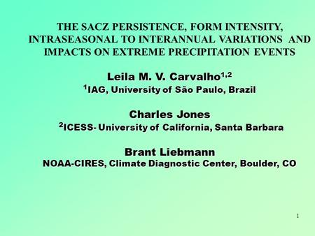 THE SACZ PERSISTENCE, FORM INTENSITY, INTRASEASONAL TO INTERANNUAL VARIATIONS AND IMPACTS ON EXTREME PRECIPITATION EVENTS Leila M. V. Carvalho1,2 1IAG,