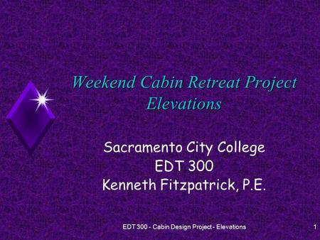EDT 300 - Cabin Design Project - Elevations1 Weekend Cabin Retreat Project Elevations Sacramento City College EDT 300 Kenneth Fitzpatrick, P.E.