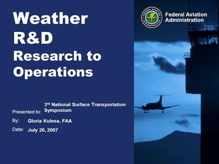 Presented to: By: Date: Federal Aviation Administration Weather R&D Research to Operations 3 rd National Surface Transportation Symposium Gloria Kulesa,