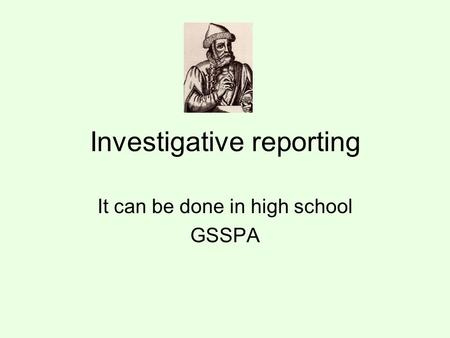 Investigative reporting It can be done in high school GSSPA.