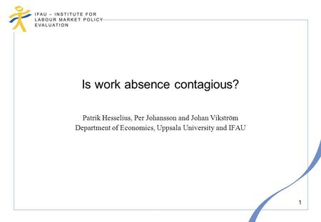1 Is work absence contagious? Patrik Hesselius, Per Johansson and Johan Vikström Department of Economics, Uppsala University and IFAU.