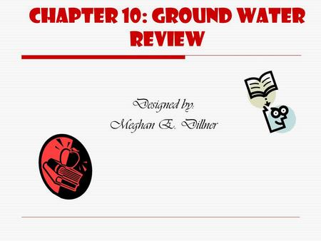 Chapter 10: Ground water Review Designed by: Meghan E. Dillner.
