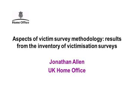Aspects of victim survey methodology: results from the inventory of victimisation surveys Jonathan Allen UK Home Office.