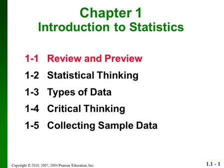 1.1 - 1 Copyright © 2010, 2007, 2004 Pearson Education, Inc. Chapter 1 Introduction to Statistics 1-1Review and Preview 1-2Statistical Thinking 1-3Types.