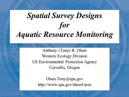 Spatial Survey Designs for Aquatic Resource Monitoring Anthony (Tony) R. Olsen Western Ecology Division US Environmental Protection Agency Corvallis, Oregon.