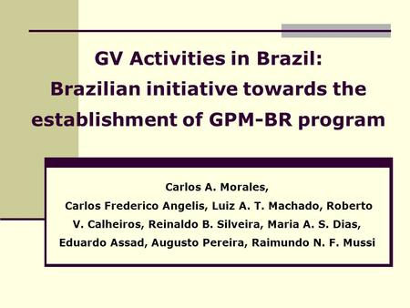 GV Activities in Brazil: Brazilian initiative towards the establishment of GPM-BR program Carlos A. Morales, Carlos Frederico Angelis, Luiz A. T. Machado,