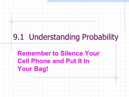 9.1 Understanding Probability Remember to Silence Your Cell Phone and Put It In Your Bag!