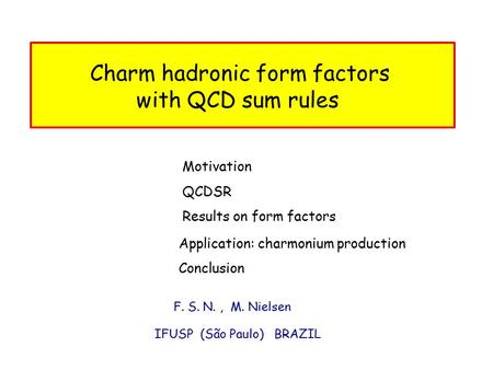 F. S. N., M. Nielsen IFUSP (São Paulo) BRAZIL Charm hadronic form factors with QCD sum rules Motivation Conclusion Results on form factors Application:
