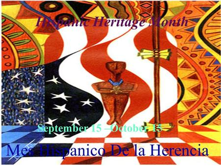 Hispanic Heritage Month September 15 –October 15 Mes Hispanico De la Herencia.