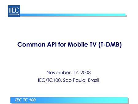IEC TC 100 Common API for Mobile TV (T-DMB) November. 17. 2008 IEC/TC100, Sao Paulo, Brazil.