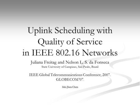 Uplink Scheduling with Quality of Service in IEEE 802.16 Networks Juliana Freitag and Nelson L. S. da Fonseca State University of Campinas, Sao Paulo,