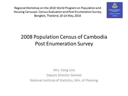 2008 Population Census of Cambodia Post Enumeration Survey Mrs. Hang Lina Deputy Director General National Institute of Statistics, Min. of Planning Regional.