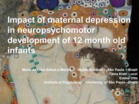 Impact of maternal depression in neuropsychomotor development of 12 month old infants Maria de Lima Salum e Morais - Health Institute – São Paulo – Brazil.