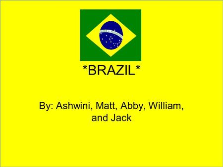 *BRAZIL* By: Ashwini, Matt, Abby, William, and Jack.