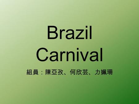 Brazil Carnival 組員:陳亞孜、何欣芸、力姵珊. Introduction The Carnival of Brazil is an annual festival held between the Friday afternoon (51 days before Easter ) and.