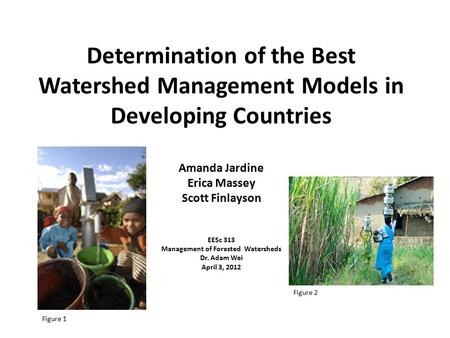 Determination of the Best Watershed Management Models in Developing Countries Amanda Jardine Erica Massey Scott Finlayson EESc 313 Management of Forested.