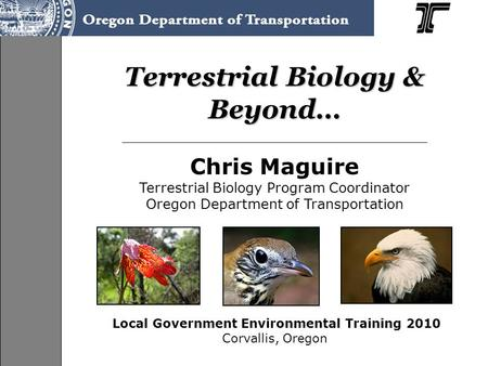 Terrestrial Biology & Beyond… Chris Maguire Terrestrial Biology Program Coordinator Oregon Department of Transportation Local Government Environmental.