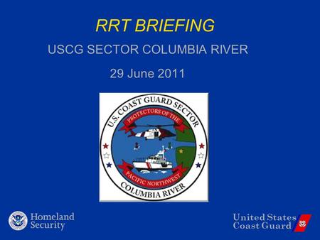 United States Coast Guard RRT BRIEFING USCG SECTOR COLUMBIA RIVER 29 June 2011.