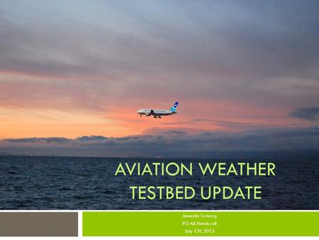 AVIATION WEATHER TESTBED UPDATE Amanda Terborg PG All-Hands call July 13 th, 2015.