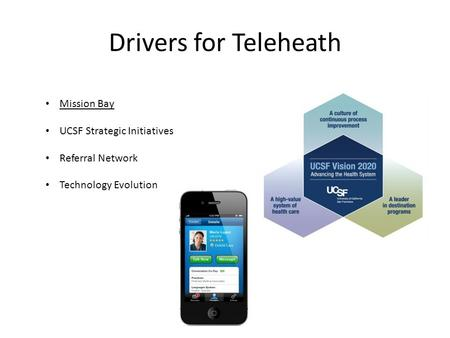 Drivers for Teleheath Mission Bay UCSF Strategic Initiatives Referral Network Technology Evolution.