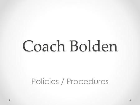 Coach Bolden Policies / Procedures. Policies (aka Rules) Respect o Yourself o Others around you o The teaching craft Work Hard o Don't cheat yourself.