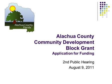 Alachua County Community Development Block Grant Application for Funding 2nd Public Hearing August 9, 2011.