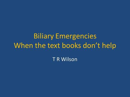 Biliary Emergencies When the text books don't help T R Wilson.