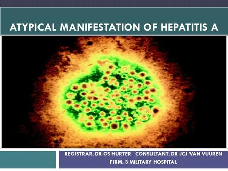 REGISTRAR: DR GS HURTER CONSULTANT: DR JCJ VAN VUUREN FIRM: 3 MILITARY HOSPITAL ATYPICAL MANIFESTATION OF HEPATITIS A.
