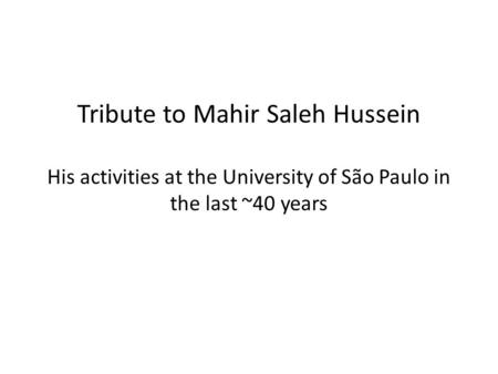 Tribute to Mahir Saleh Hussein His activities at the University of São Paulo in the last ~40 years.