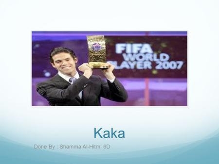 Kaka Done By : Shamma Al-Hitmi 6D. Who is the player? I chose a player that has great skills and im willing to tell about the player. His full name is.