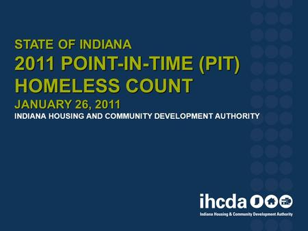 STATE OF INDIANA 2011 POINT-IN-TIME (PIT) HOMELESS COUNT JANUARY 26, 2011 STATE OF INDIANA 2011 POINT-IN-TIME (PIT) HOMELESS COUNT JANUARY 26, 2011 INDIANA.