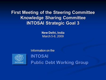 First Meeting of the Steering Committee Knowledge Sharing Committee INTOSAI Strategic Goal 3 New Delhi, India March 5-6, 2009 Information on the INTOSAI.