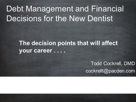 Debt Management and Financial Decisions for the New Dentist Todd Cockrell, DMD The decision points that will affect.