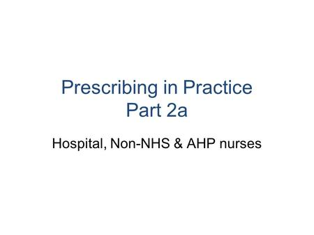 Prescribing in Practice Part 2a Hospital, Non-NHS & AHP nurses.