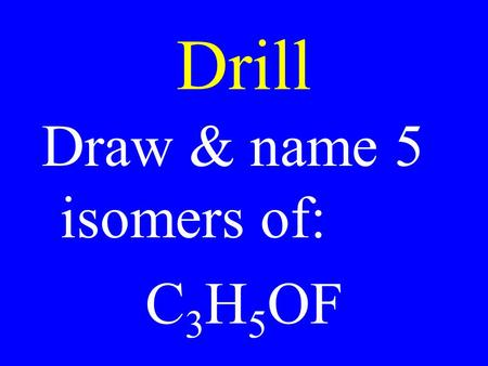 Drill Draw & name 5 isomers of: C 3 H 5 OF. Test 6 is attached to the Poly website. Complete it & turn it in tomorrow.