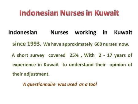Indonesian Nurses working in Kuwait since 1993. We have approximately 600 nurses now. A short survey covered 25%, With 2 - 17 years of experience in Kuwait.