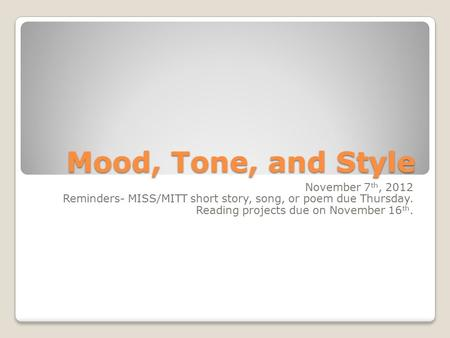 Mood, Tone, and Style November 7 th, 2012 Reminders- MISS/MITT short story, song, or poem due Thursday. Reading projects due on November 16 th.
