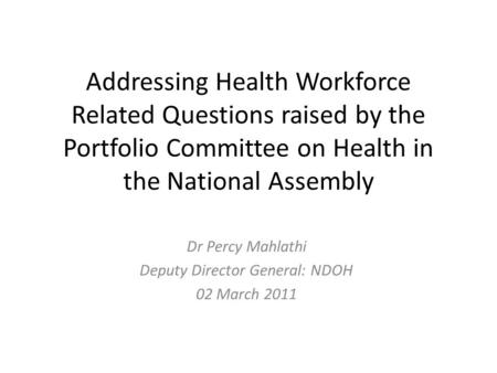 Addressing Health Workforce Related Questions raised by the Portfolio Committee on Health in the National Assembly Dr Percy Mahlathi Deputy Director General: