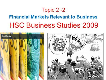 HSC Business Studies 2009 Topic 2 -2 Financial Markets Relevant to Business.