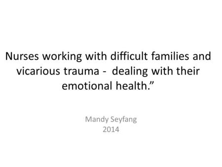 "Nurses working with difficult families and vicarious trauma - dealing with their emotional health."" Mandy Seyfang 2014."