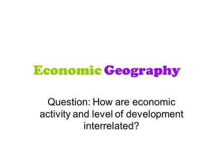 Economic Geography Question: How are economic activity and level of development interrelated?