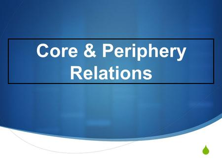 Core & Periphery Relations.  The Global Economy – Basic features Single World market – Producers produce to exchange rather than use. Price is determined.