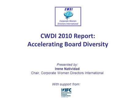 CWDI 2010 Report: Accelerating Board Diversity Presented by: Irene Natividad Chair, Corporate Women Directors International With support from: