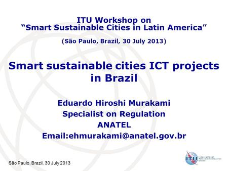 São Paulo, Brazil, 30 July 2013 Smart sustainable cities ICT projects in Brazil Eduardo Hiroshi Murakami Specialist on Regulation ANATEL