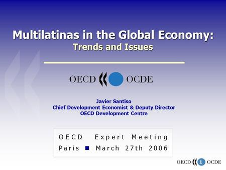 1 Multilatinas in the Global Economy: Trends and Issues OECD Expert Meeting Paris March 27th 2006 Javier Santiso Chief Development Economist & Deputy Director.