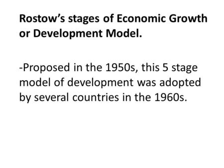 Rostow's stages of Economic Growth or Development Model. -Proposed in the 1950s, this 5 stage model of development was adopted by several countries in.