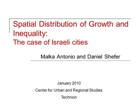 Spatial Distribution of Growth and Inequality: The case of Israeli cities Malka Antonio and Daniel Shefer January 2010 Center for Urban and Regional Studies.