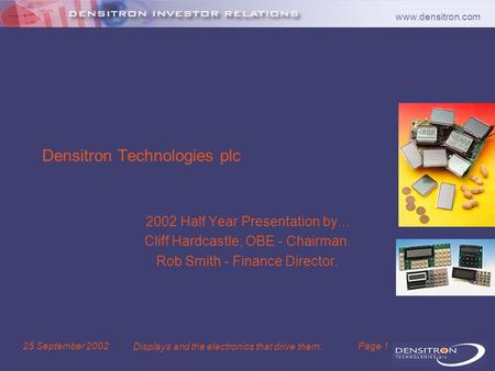 Www.densitron.com 25 September 2002 Displays and the electronics that drive them. Page 1 Densitron Technologies plc 2002 Half Year Presentation by... Cliff.